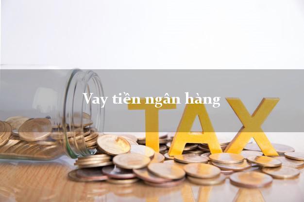 Vay tiền ngân hàng 5/2021