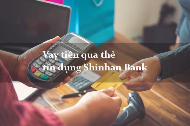 Vay tiền qua thẻ tín dụng Shinhan Bank tháng 5/2021