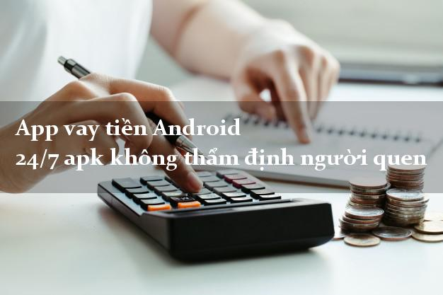 App vay tiền Android 24/7 apk không thẩm định người quen