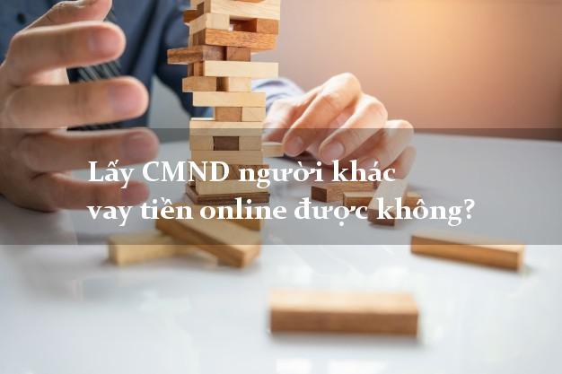 Lấy CMND người khác vay tiền online được không? Ứng dụng vay nhanh
